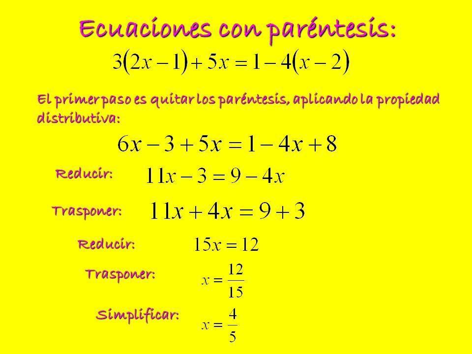 Ecuaciones con paréntesis: El primer paso es quitar los paréntesis, aplicando la propiedad distributiva: Reducir: Trasponer: Reducir: Trasponer: Simpl