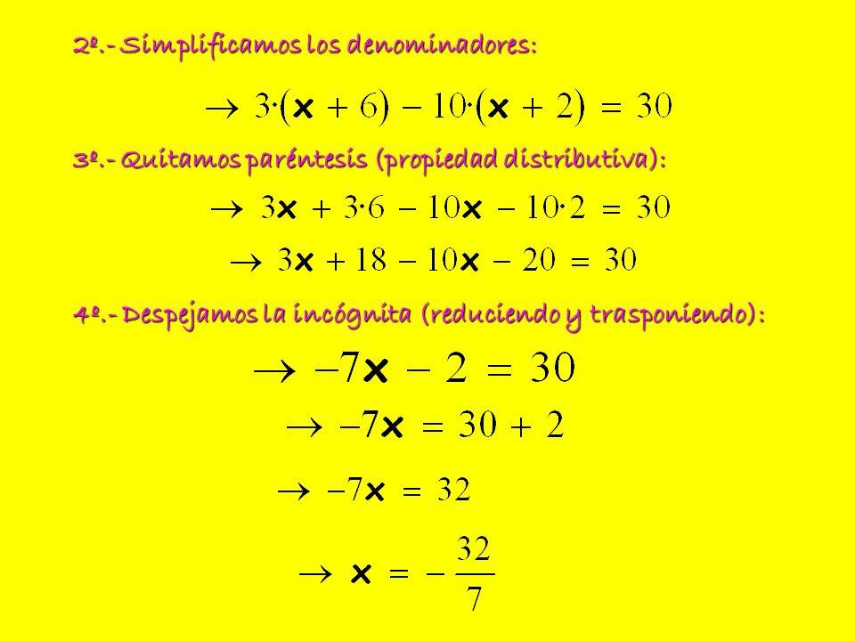 2º.- Simplificamos los denominadores: 3º.- Quitamos paréntesis (propiedad distributiva): 4º.- Despejamos la incógnita (reduciendo y trasponiendo):