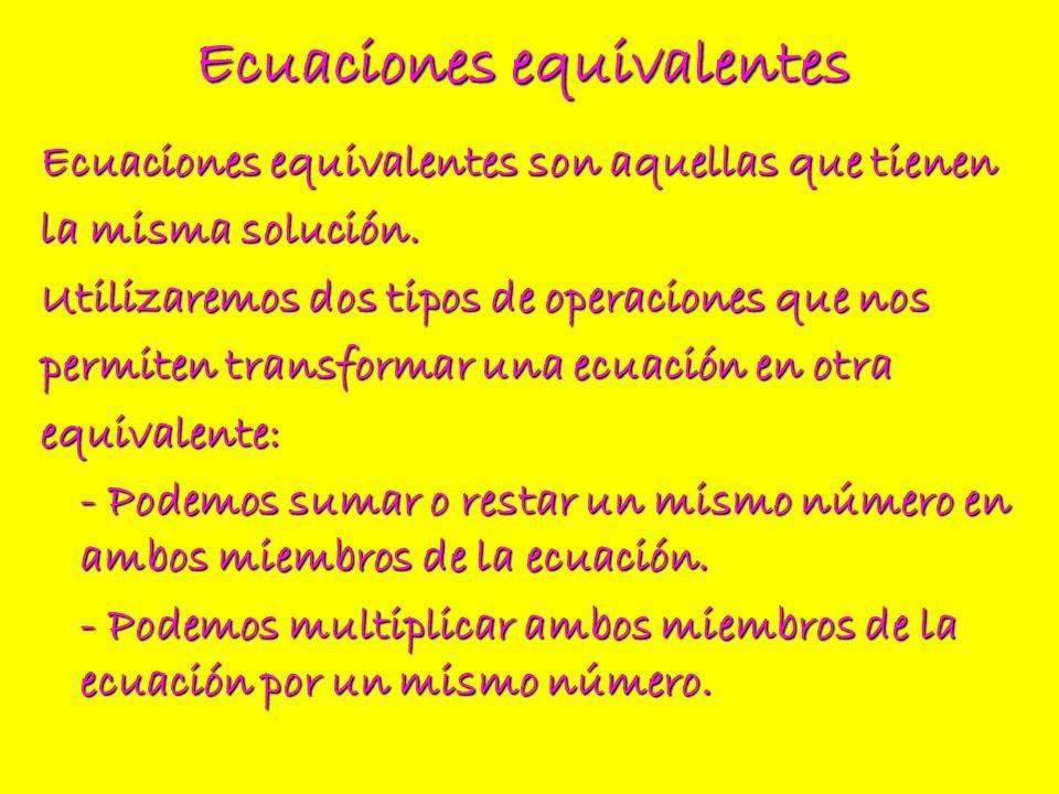 Ecuaciones equivalentes Ecuaciones equivalentes son aquellas que tienen la misma solución. Utilizaremos dos tipos de operaciones que nos permiten tran