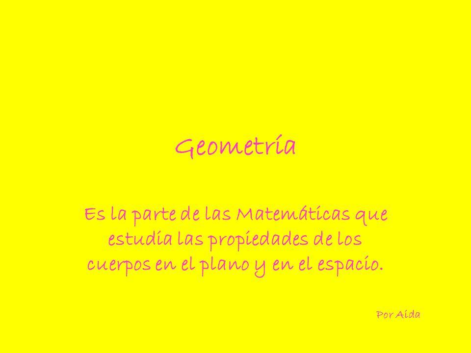 Geometría Es la parte de las Matemáticas que estudia las propiedades de los cuerpos en el plano y en el espacio. Por Aida