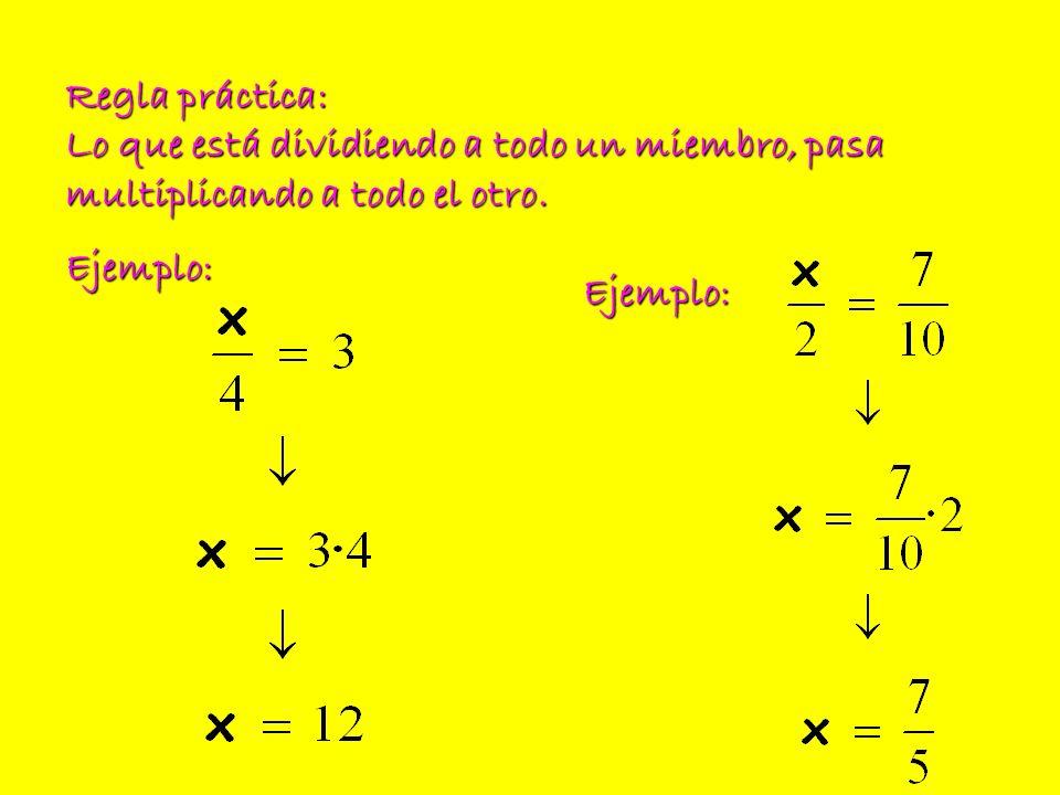 Regla práctica: Lo que está dividiendo a todo un miembro, pasa multiplicando a todo el otro. Ejemplo: Ejemplo: