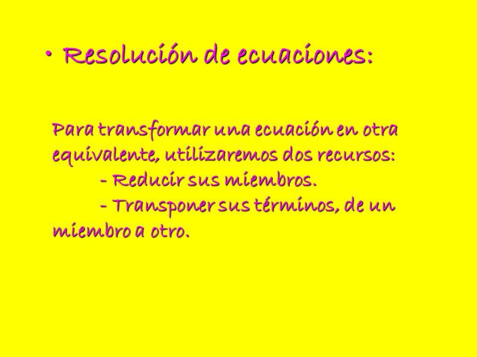 Resolución de ecuaciones:Resolución de ecuaciones: Para transformar una ecuación en otra equivalente, utilizaremos dos recursos: - Reducir sus miembro