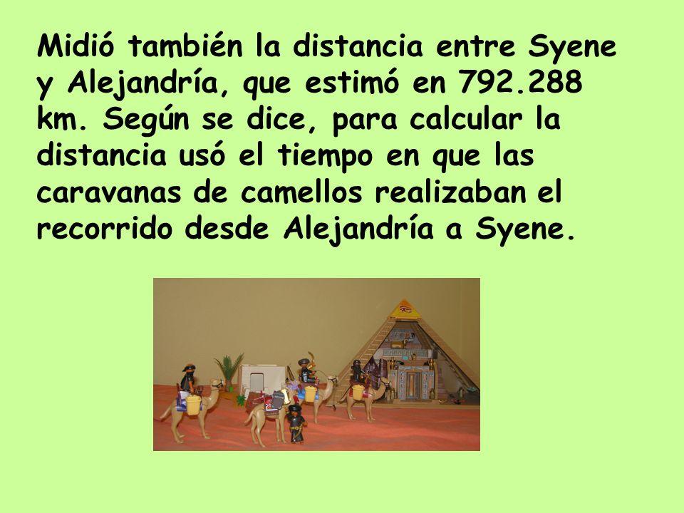 Midió también la distancia entre Syene y Alejandría, que estimó en 792.288 km. Según se dice, para calcular la distancia usó el tiempo en que las cara