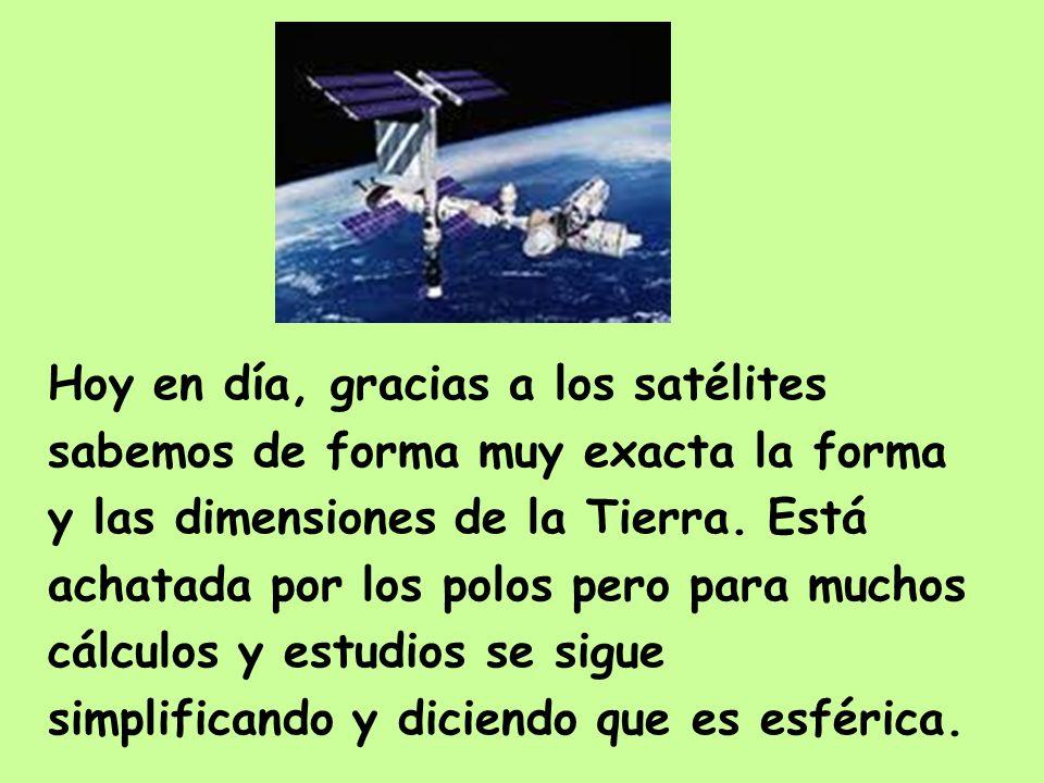 Hoy en día, gracias a los satélites sabemos de forma muy exacta la forma y las dimensiones de la Tierra. Está achatada por los polos pero para muchos