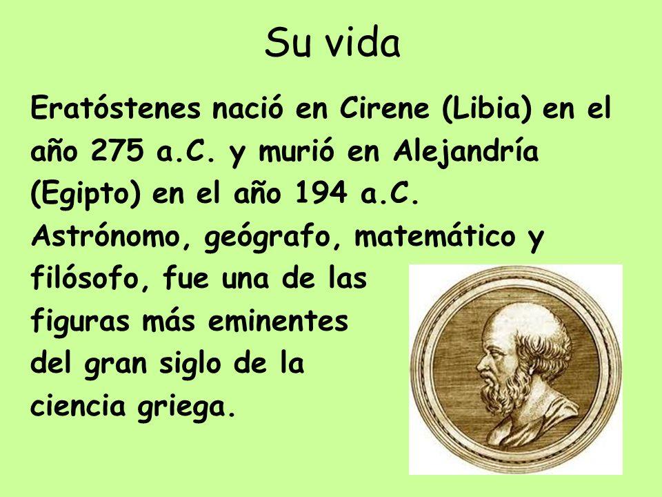 Su vida Eratóstenes nació en Cirene (Libia) en el año 275 a.C. y murió en Alejandría (Egipto) en el año 194 a.C. Astrónomo, geógrafo, matemático y fil