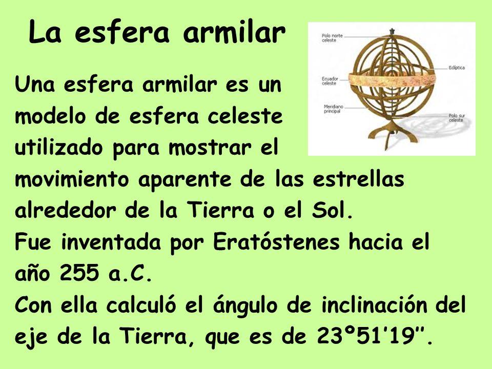 La esfera armilar Una esfera armilar es un modelo de esfera celeste utilizado para mostrar el movimiento aparente de las estrellas alrededor de la Tie