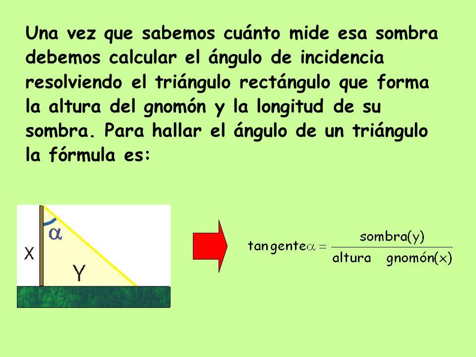 Una vez que sabemos cuánto mide esa sombra debemos calcular el ángulo de incidencia resolviendo el triángulo rectángulo que forma la altura del gnomón
