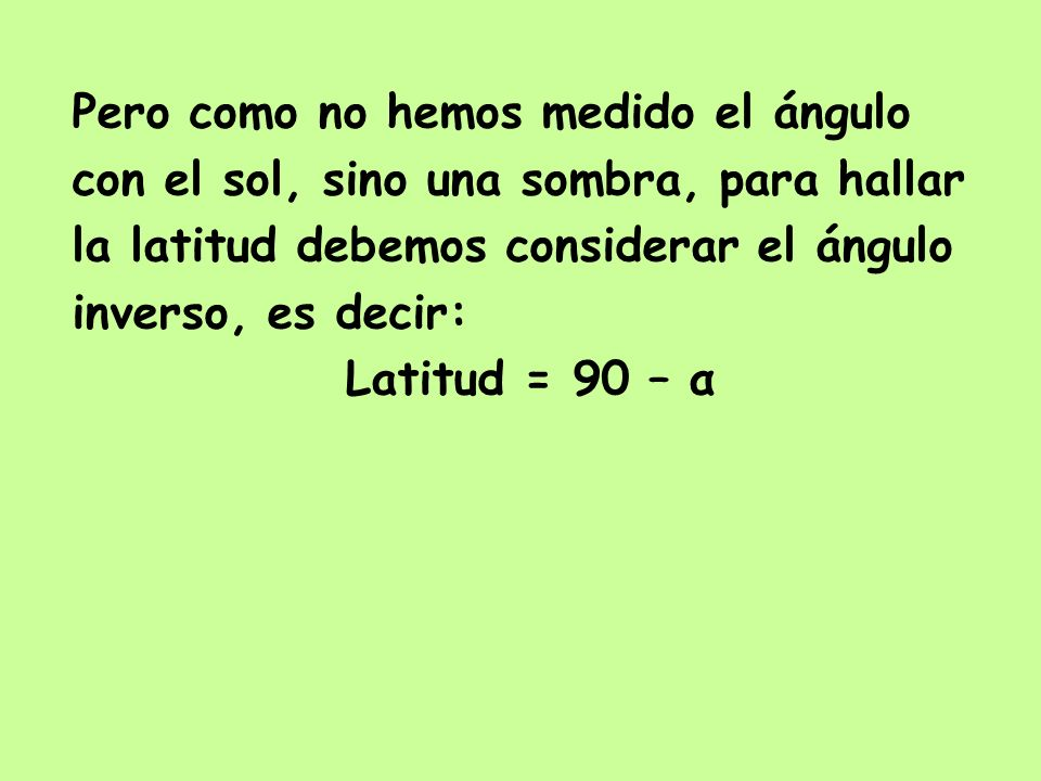 Pero como no hemos medido el ángulo con el sol, sino una sombra, para hallar la latitud debemos considerar el ángulo inverso, es decir: Latitud = 90 –