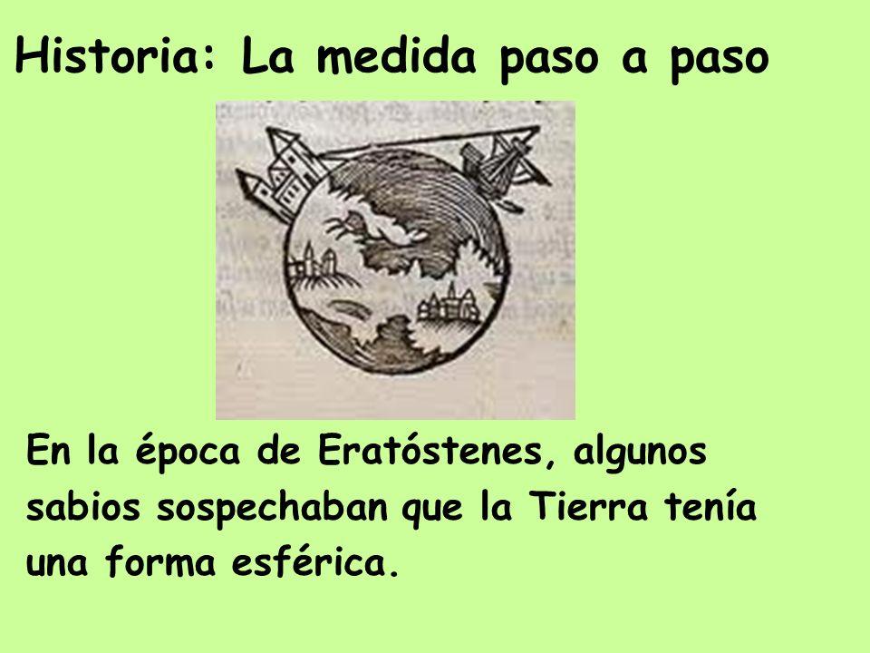 Historia: La medida paso a paso En la época de Eratóstenes, algunos sabios sospechaban que la Tierra tenía una forma esférica.