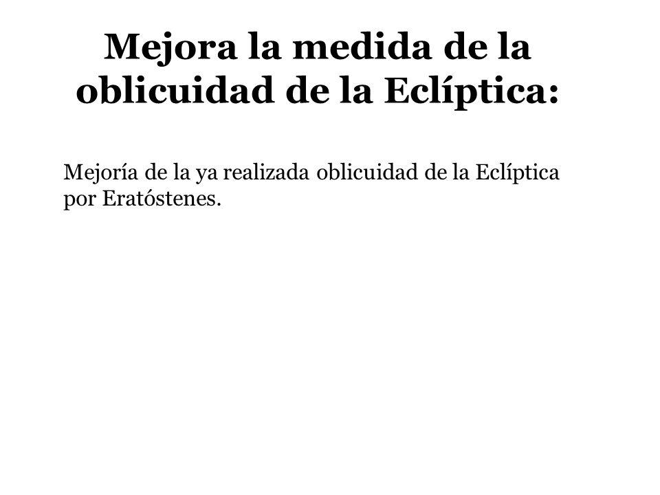 Mejora la medida de la oblicuidad de la Eclíptica: Mejoría de la ya realizada oblicuidad de la Eclíptica por Eratóstenes.