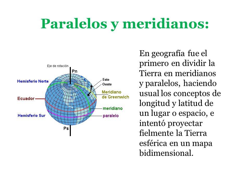 Paralelos y meridianos: En geografía fue el primero en dividir la Tierra en meridianos y paralelos, haciendo usual los conceptos de longitud y latitud