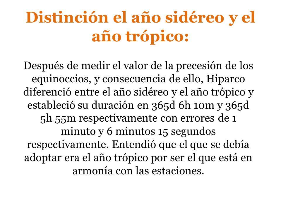 Distinción el año sidéreo y el año trópico: Después de medir el valor de la precesión de los equinoccios, y consecuencia de ello, Hiparco diferenció e