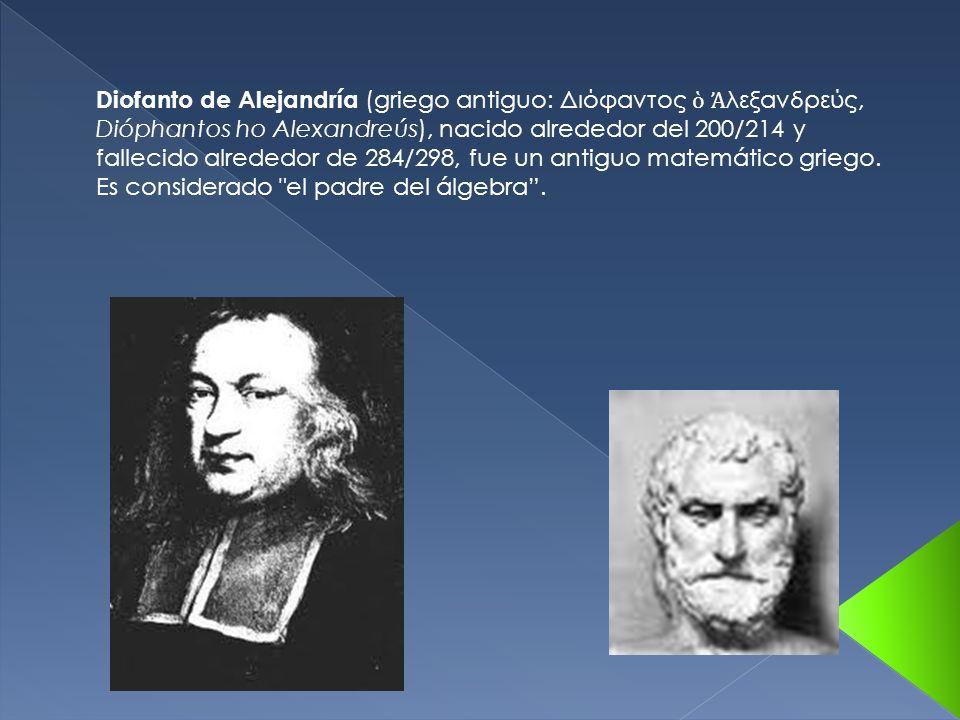 Diofanto de Alejandría (griego antiguo: Διόφαντος λεξανδρεύς, Dióphantos ho Alexandreús), nacido alrededor del 200/214 y fallecido alrededor de 284/298, fue un antiguo matemático griego.