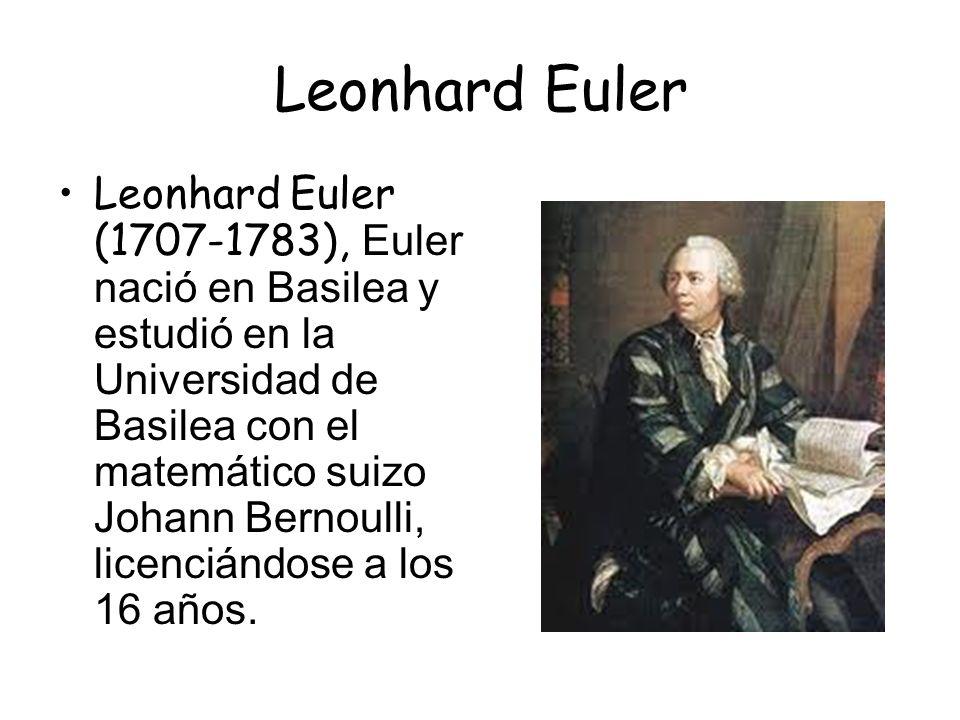 Leonhard Euler Leonhard Euler (1707-1783), Euler nació en Basilea y estudió en la Universidad de Basilea con el matemático suizo Johann Bernoulli, licenciándose a los 16 años.