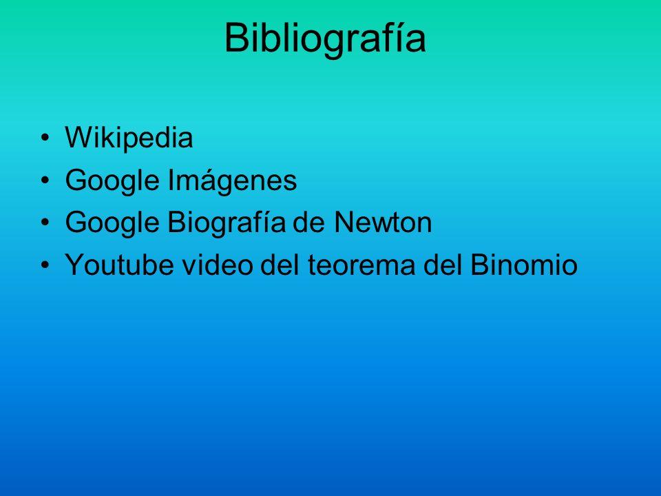 Bibliografía Wikipedia Google Imágenes Google Biografía de Newton Youtube video del teorema del Binomio