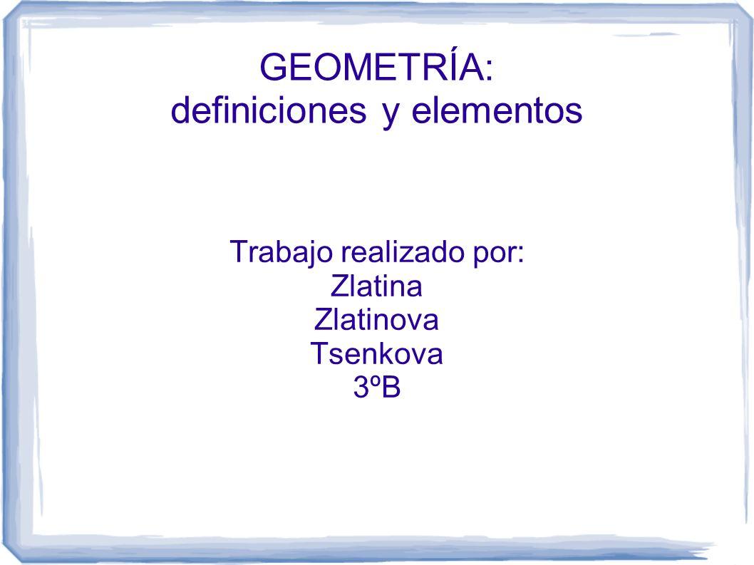 GEOMETRÍA: definiciones y elementos Trabajo realizado por: Zlatina Zlatinova Tsenkova 3ºB