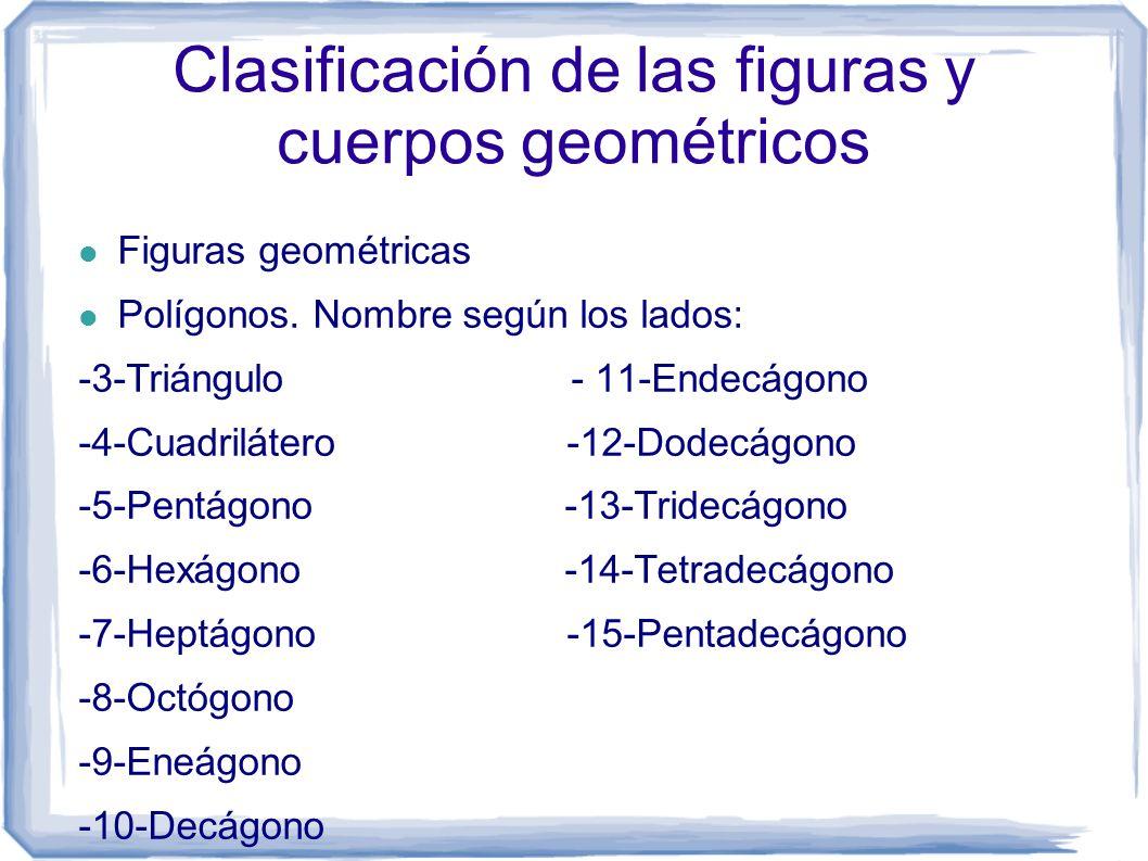 Clasificación de las figuras y cuerpos geométricos Figuras geométricas Polígonos. Nombre según los lados: -3-Triángulo - 11-Endecágono -4-Cuadrilátero
