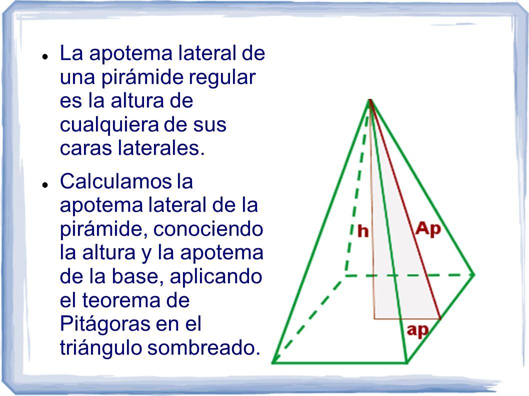 La apotema lateral de una pirámide regular es la altura de cualquiera de sus caras laterales. Calculamos la apotema lateral de la pirámide, conociendo