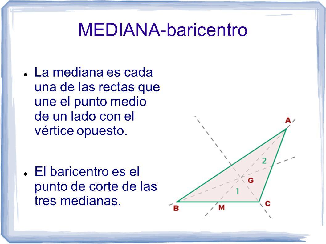 MEDIANA-baricentro La mediana es cada una de las rectas que une el punto medio de un lado con el vértice opuesto. El baricentro es el punto de corte d