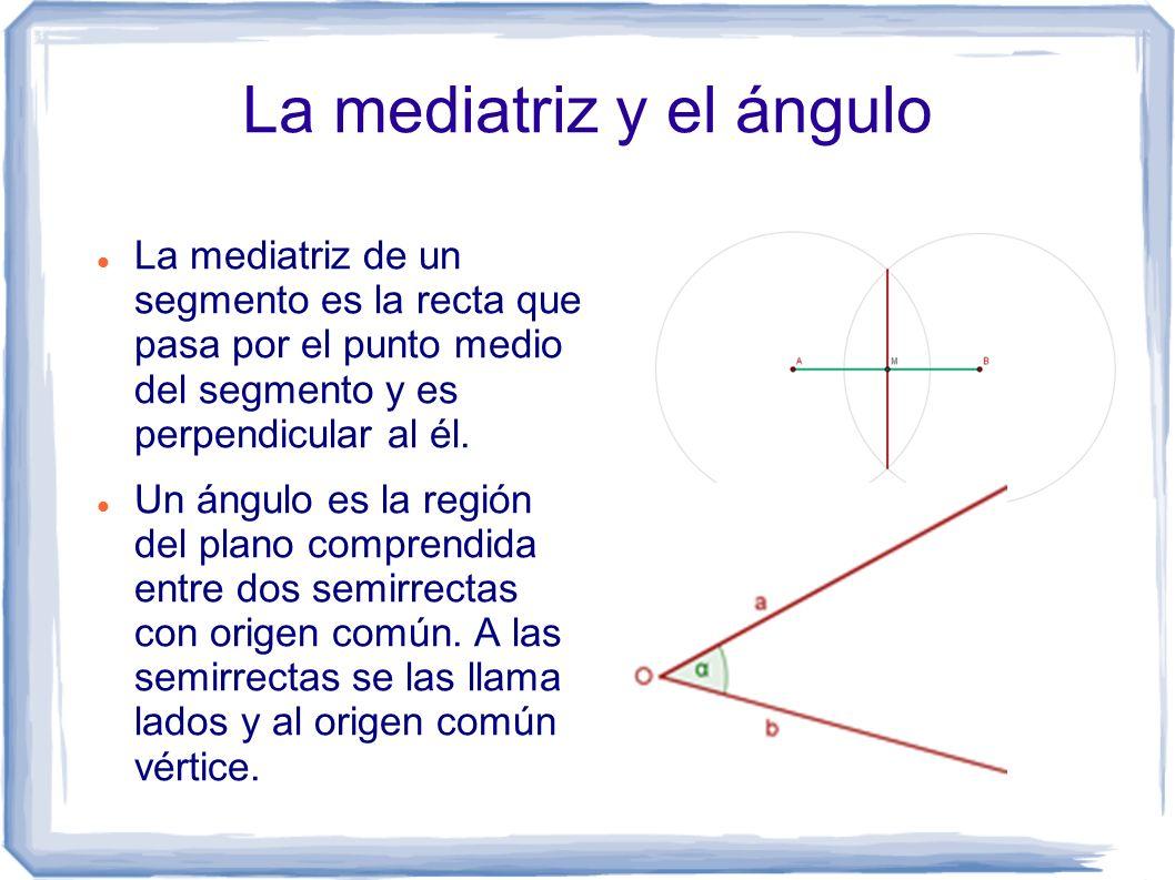 La mediatriz y el ángulo La mediatriz de un segmento es la recta que pasa por el punto medio del segmento y es perpendicular al él. Un ángulo es la re