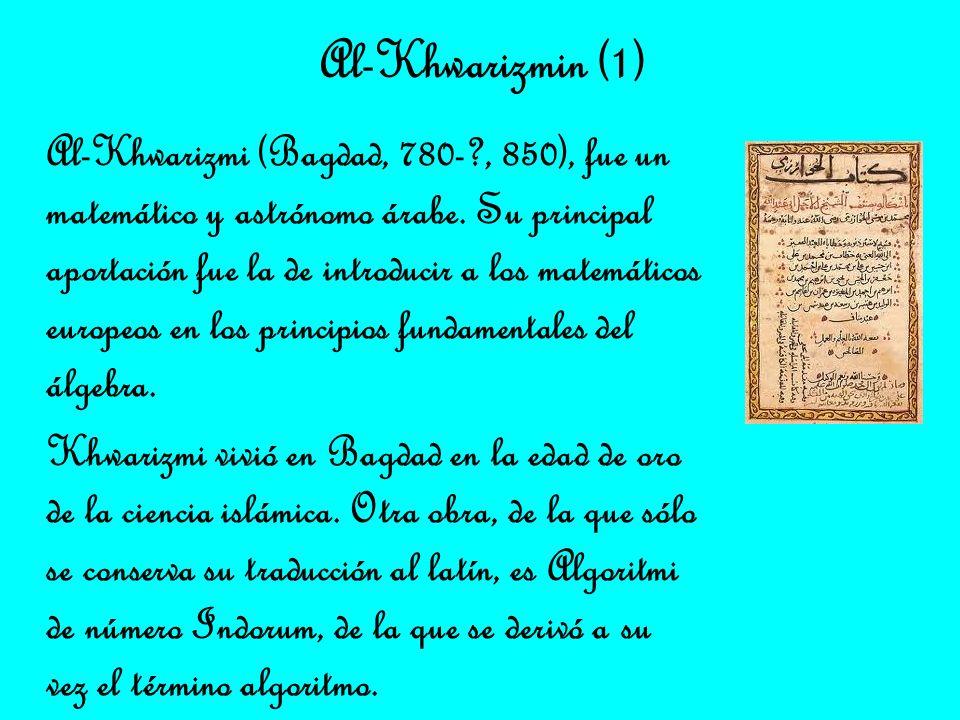 Al-Khwarizmin (1) Al-Khwarizmi (Bagdad, 780-?, 850), fue un matemático y astrónomo árabe. Su principal aportación fue la de introducir a los matemátic