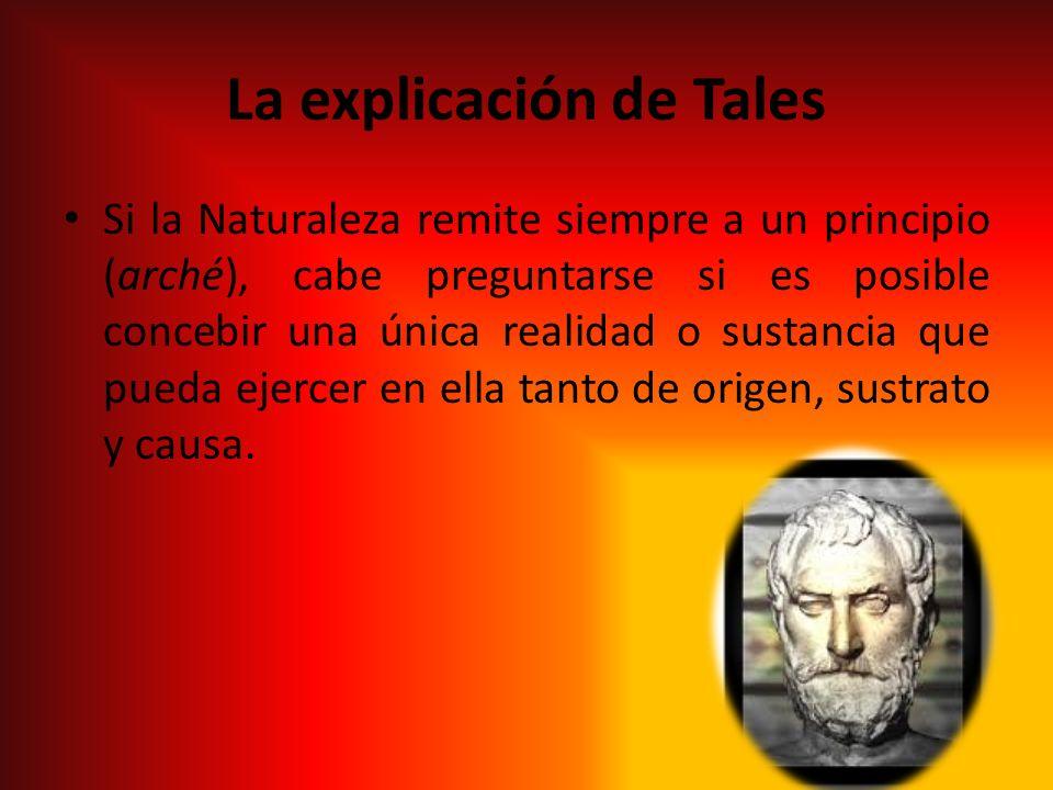 La explicación de Tales Si la Naturaleza remite siempre a un principio (arché), cabe preguntarse si es posible concebir una única realidad o sustancia