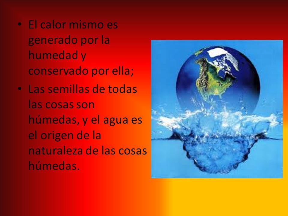 El calor mismo es generado por la humedad y conservado por ella; Las semillas de todas las cosas son húmedas, y el agua es el origen de la naturaleza
