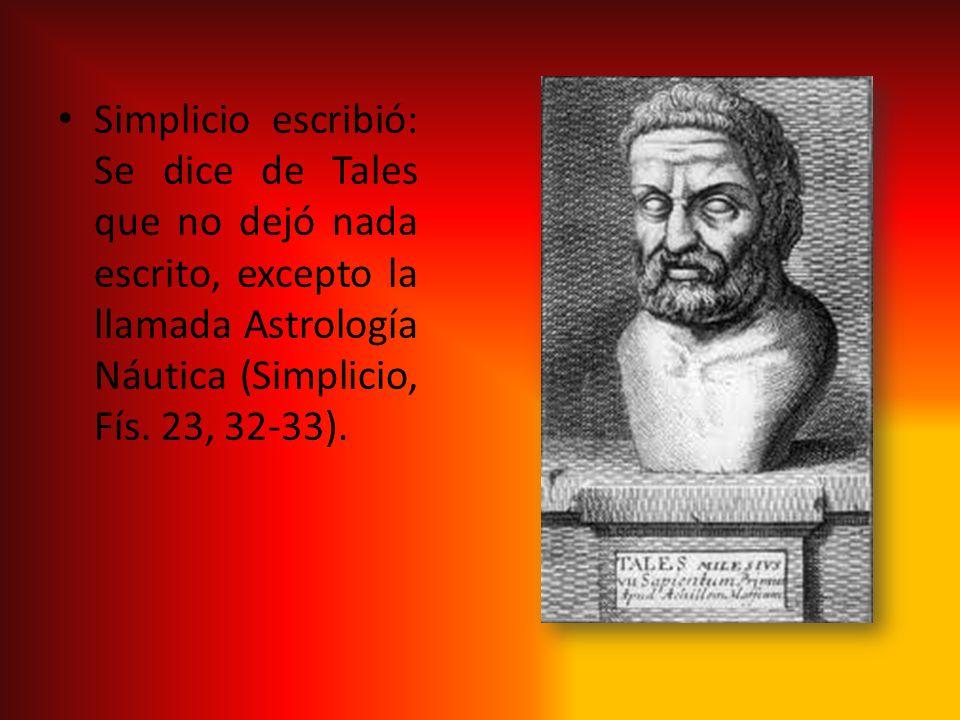 Simplicio escribió: Se dice de Tales que no dejó nada escrito, excepto la llamada Astrología Náutica (Simplicio, Fís. 23, 32-33).