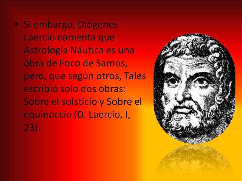 Si embargo, Diógenes Laercio comenta que Astrología Náutica es una obra de Foco de Samos, pero, que según otros, Tales escribió solo dos obras: Sobre
