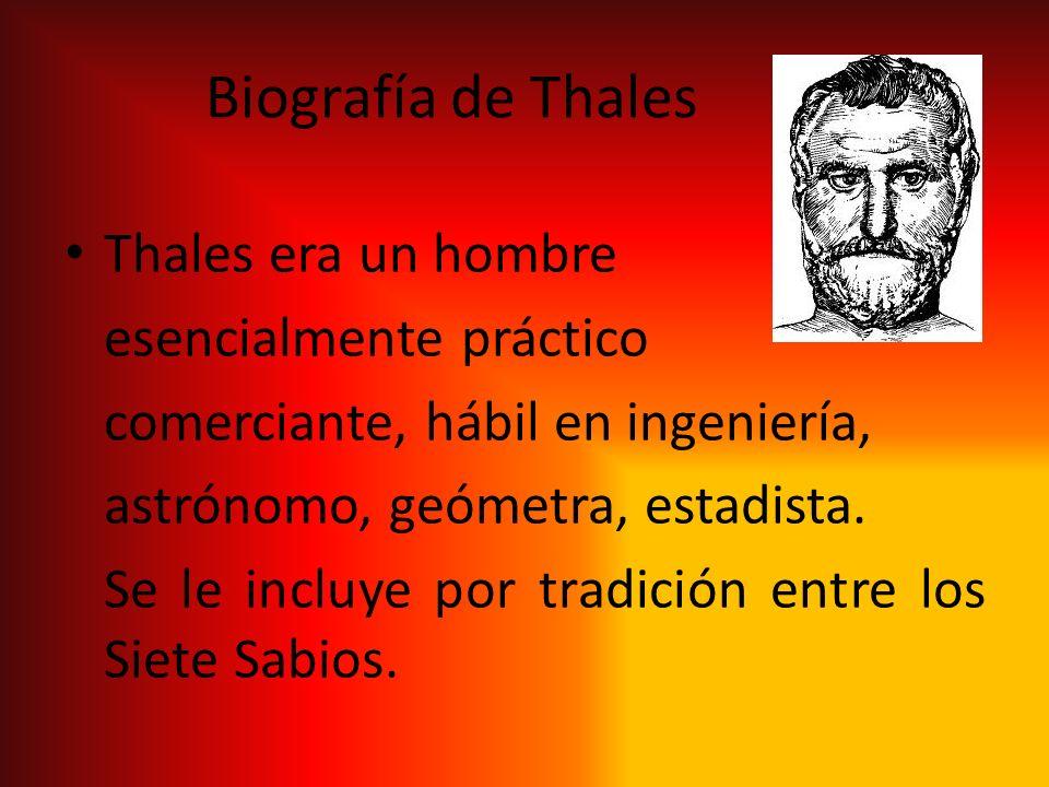 Biografía de Thales Thales era un hombre esencialmente práctico comerciante, hábil en ingeniería, astrónomo, geómetra, estadista. Se le incluye por tr
