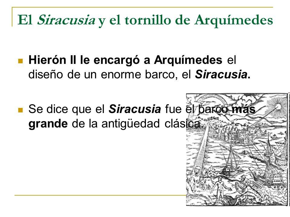 El Siracusia y el tornillo de Arquímedes Hierón II le encargó a Arquímedes el diseño de un enorme barco, el Siracusia. Se dice que el Siracusia fue el