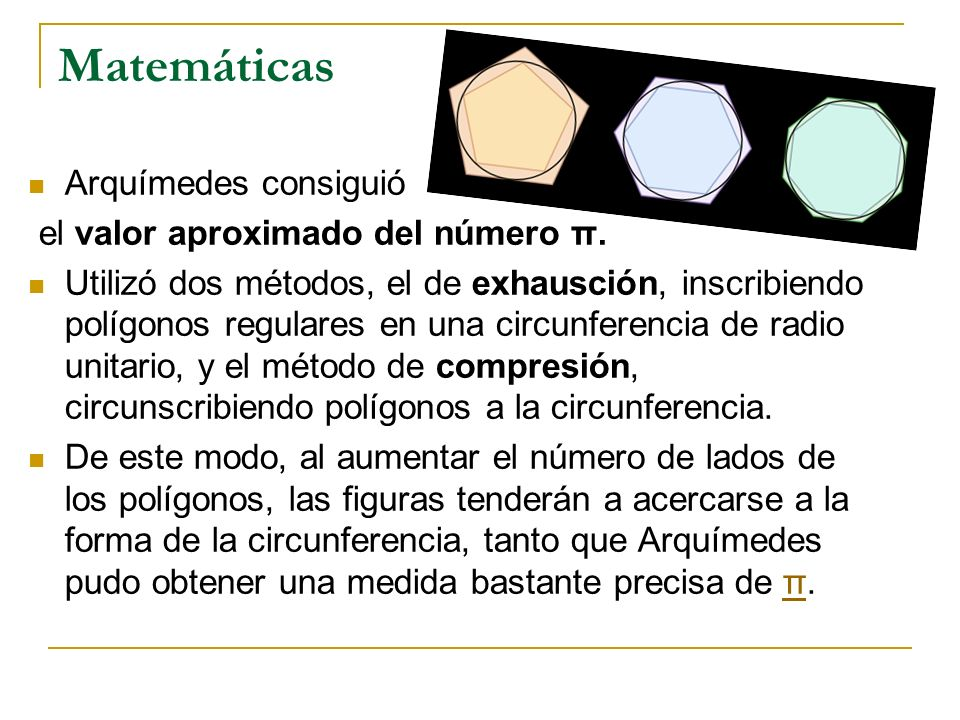 Matemáticas Arquímedes consiguió el valor aproximado del número π. Utilizó dos métodos, el de exhausción, inscribiendo polígonos regulares en una circ