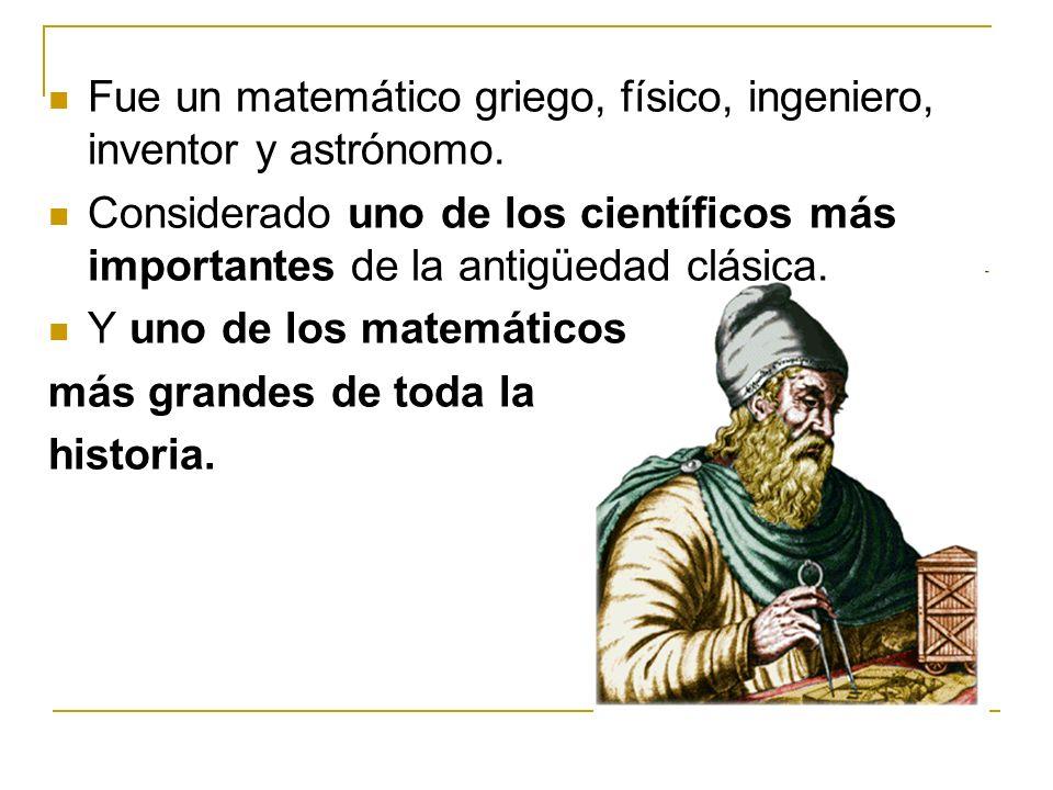 Fue un matemático griego, físico, ingeniero, inventor y astrónomo. Considerado uno de los científicos más importantes de la antigüedad clásica. Y uno
