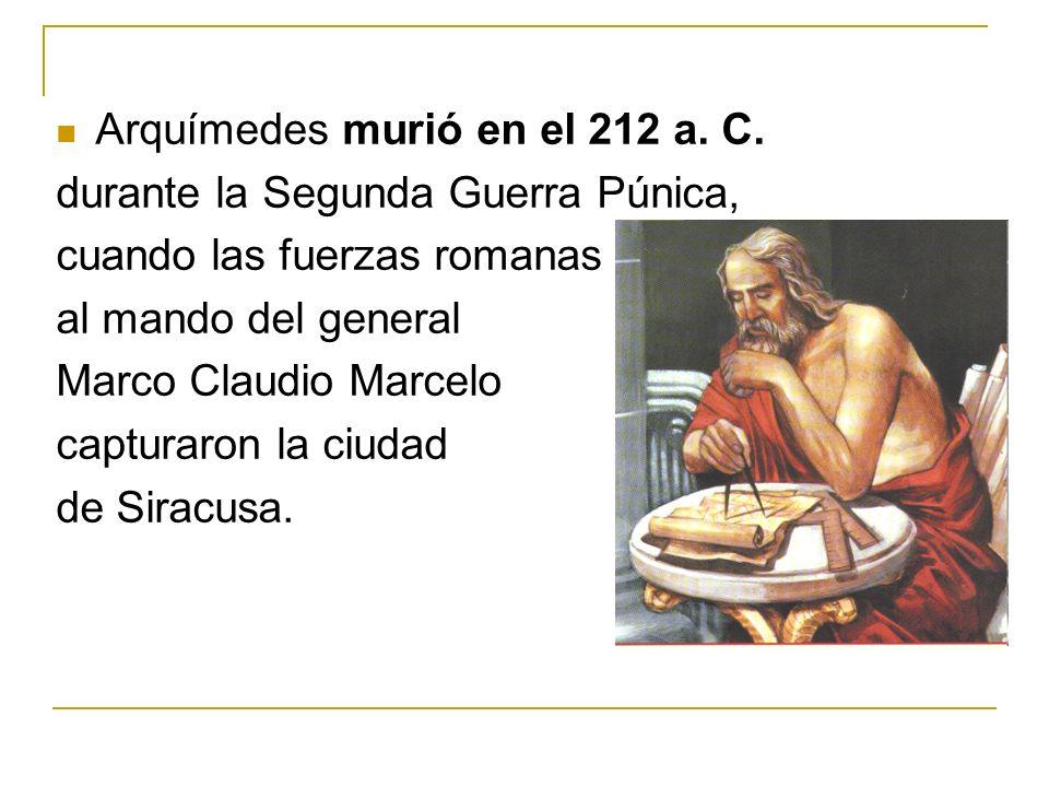 Arquímedes murió en el 212 a. C. durante la Segunda Guerra Púnica, cuando las fuerzas romanas al mando del general Marco Claudio Marcelo capturaron la