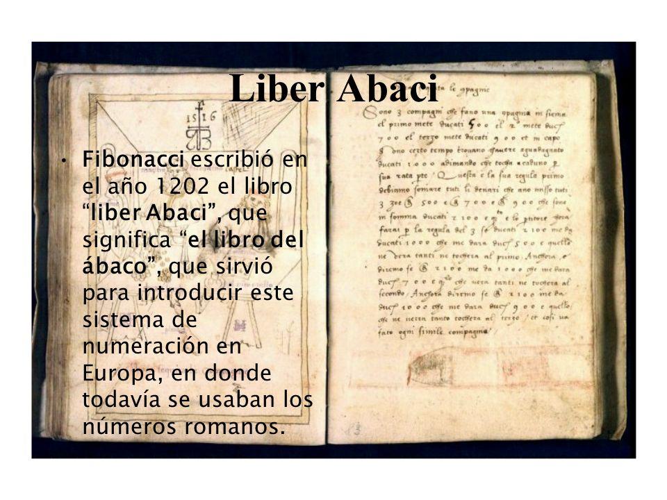 Liber Abaci Fibonacci escribió en el año 1202 el libroliber Abaci, que significa el libro del ábaco, que sirvió para introducir este sistema de numeración en Europa, en donde todavía se usaban los números romanos.