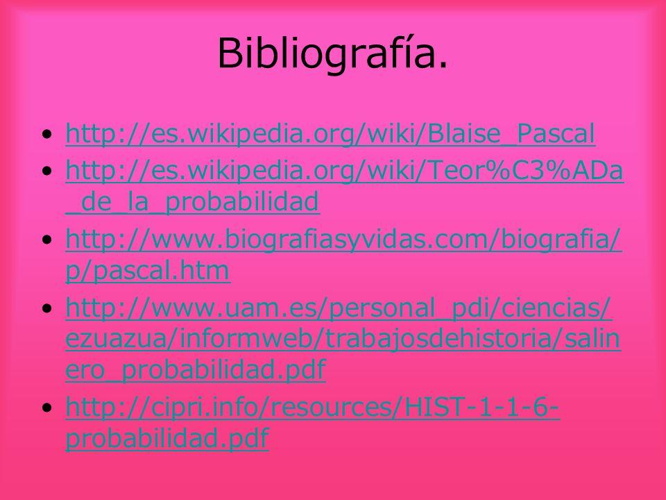Bibliografía. http://es.wikipedia.org/wiki/Blaise_Pascal http://es.wikipedia.org/wiki/Teor%C3%ADa _de_la_probabilidadhttp://es.wikipedia.org/wiki/Teor