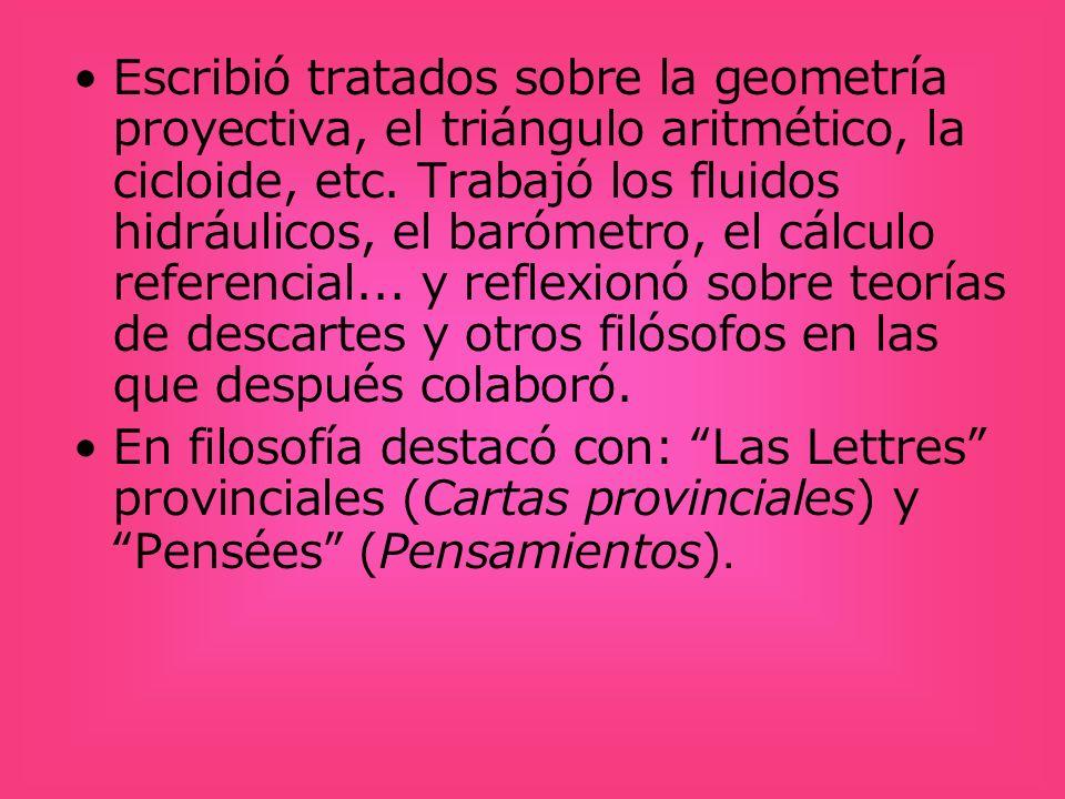 Escribió tratados sobre la geometría proyectiva, el triángulo aritmético, la cicloide, etc. Trabajó los fluidos hidráulicos, el barómetro, el cálculo