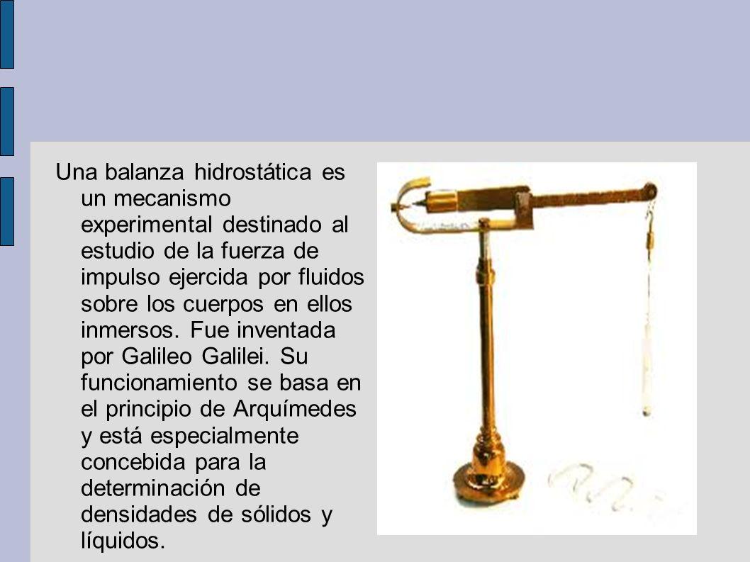 Una balanza hidrostática es un mecanismo experimental destinado al estudio de la fuerza de impulso ejercida por fluidos sobre los cuerpos en ellos inm