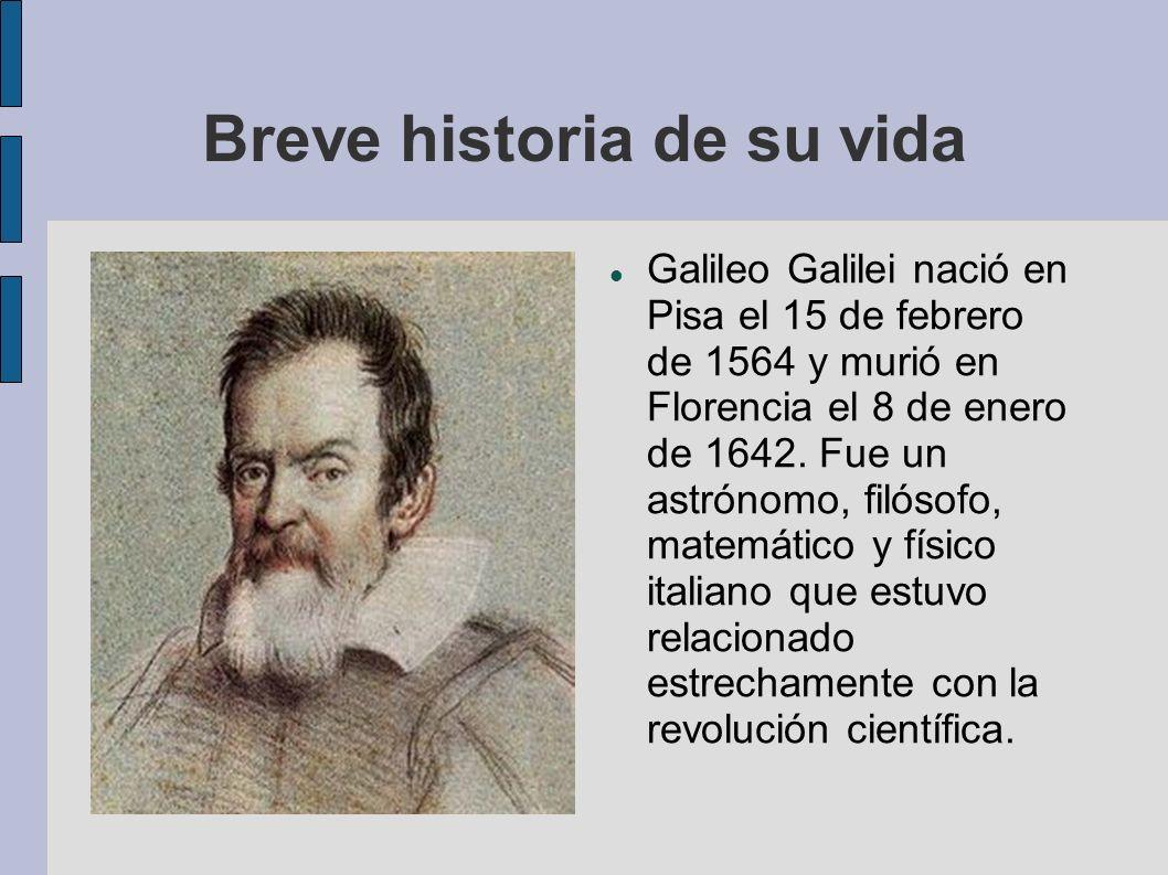 Breve historia de su vida Galileo Galilei nació en Pisa el 15 de febrero de 1564 y murió en Florencia el 8 de enero de 1642. Fue un astrónomo, filósof