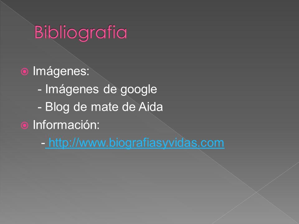 Imágenes: - Imágenes de google - Blog de mate de Aida Información: - http://www.biografiasyvidas.com http://www.biografiasyvidas.com