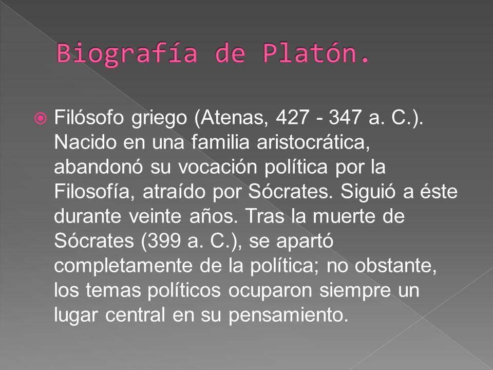Filósofo griego (Atenas, 427 - 347 a. C.). Nacido en una familia aristocrática, abandonó su vocación política por la Filosofía, atraído por Sócrates.