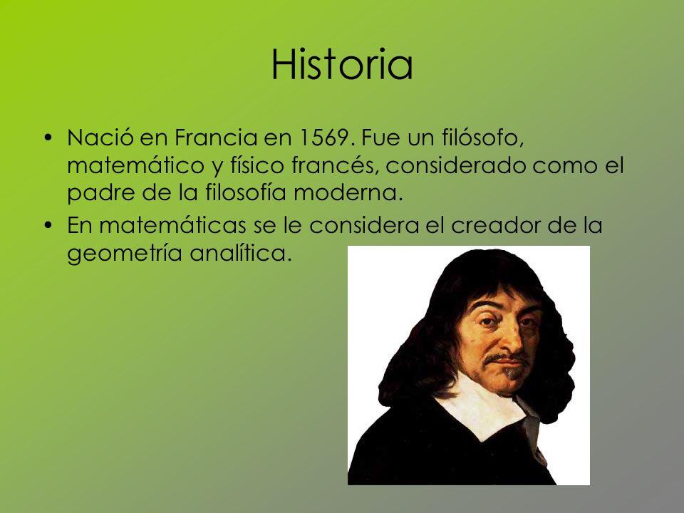 Historia Nació en Francia en 1569. Fue un filósofo, matemático y físico francés, considerado como el padre de la filosofía moderna. En matemáticas se