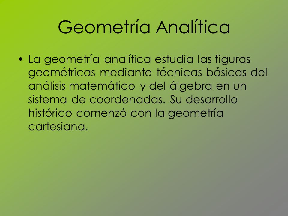 Geometría Analítica La geometría analítica estudia las figuras geométricas mediante técnicas básicas del análisis matemático y del álgebra en un siste