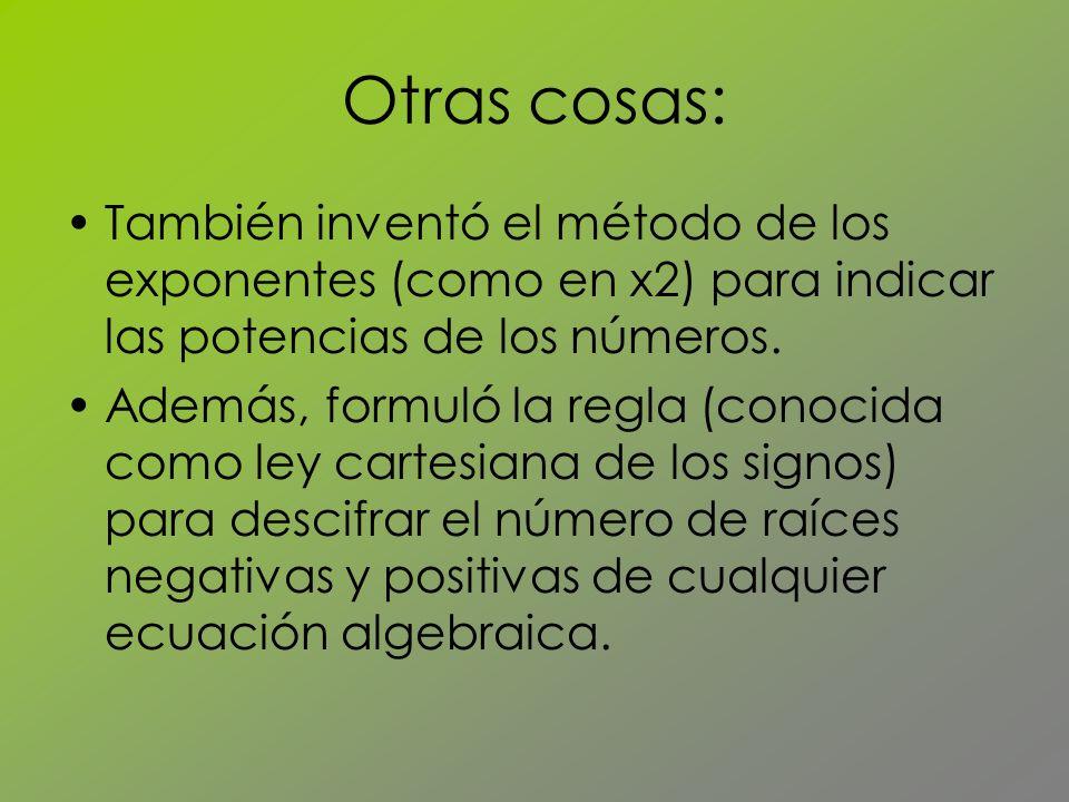 Otras cosas: También inventó el método de los exponentes (como en x2) para indicar las potencias de los números. Además, formuló la regla (conocida co