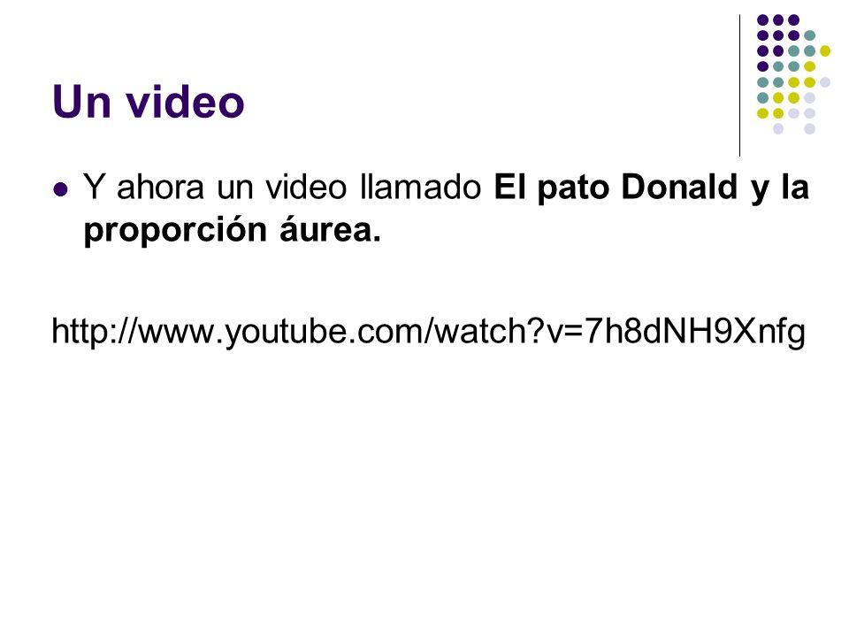 Un video Y ahora un video llamado El pato Donald y la proporción áurea. http://www.youtube.com/watch?v=7h8dNH9Xnfg