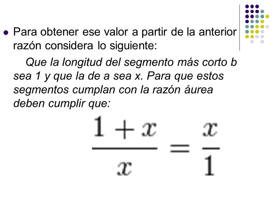 Para obtener ese valor a partir de la anterior razón considera lo siguiente: Que la longitud del segmento más corto b sea 1 y que la de a sea x. Para