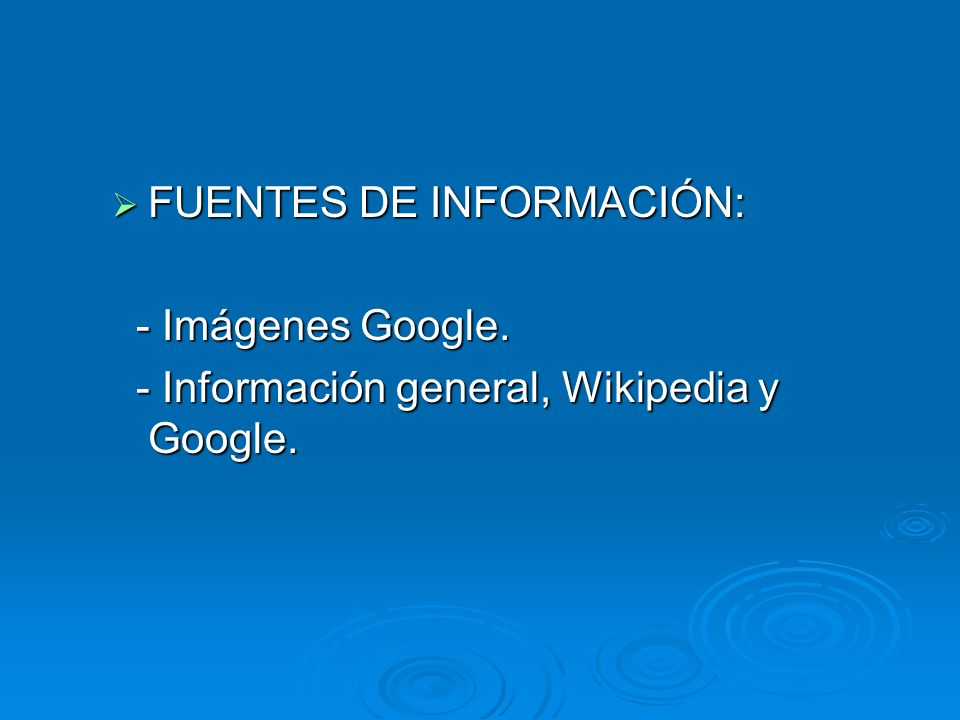FUENTES DE INFORMACIÓN: FUENTES DE INFORMACIÓN: - Imágenes Google. - Imágenes Google. - Información general, Wikipedia y Google. - Información general