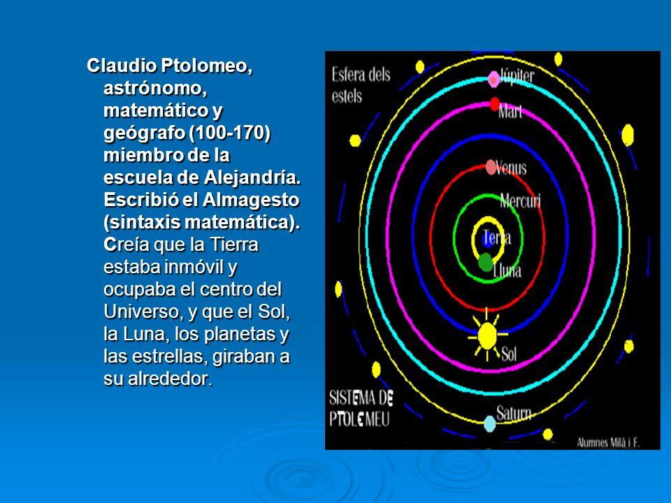 Claudio Ptolomeo, astrónomo, matemático y geógrafo (100-170) miembro de la escuela de Alejandría. Escribió el Almagesto (sintaxis matemática). Creía q