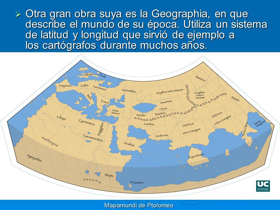 Mapamundi de Ptolomeo Otra gran obra suya es la Geographia, en que describe el mundo de su época. Utiliza un sistema de latitud y longitud que sirvió