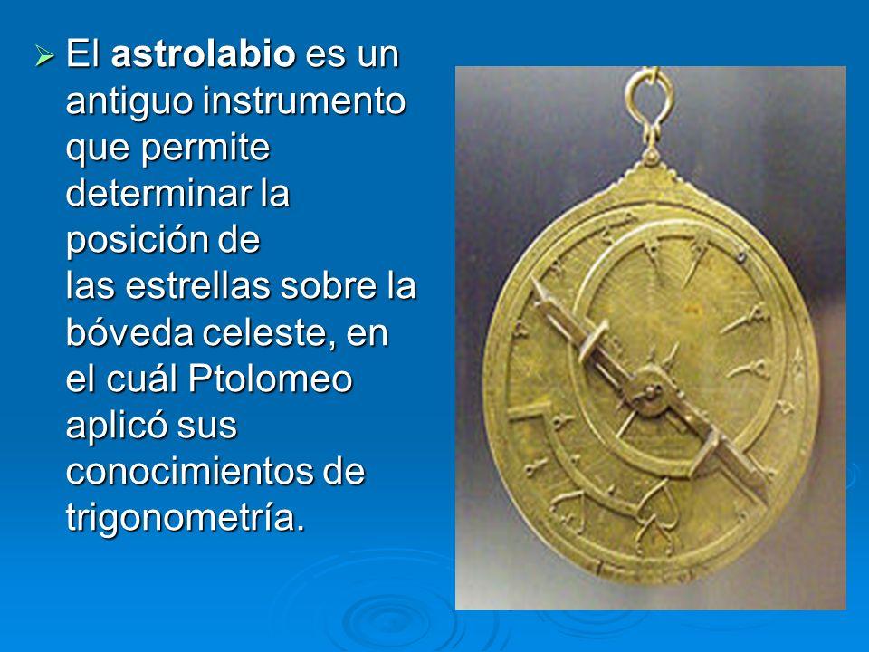 El astrolabio es un antiguo instrumento que permite determinar la posición de las estrellas sobre la bóveda celeste, en el cuál Ptolomeo aplicó sus co